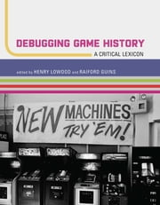 Debugging Game History - A Critical Lexicon ebook by Henry Lowood, Raiford Guins, Mikael Jakobsson,...