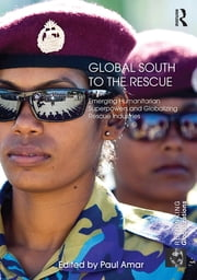 Global South to the Rescue - Emerging Humanitarian Superpowers and Globalizing Rescue Industries ebook by Paul Amar