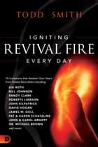 Igniting Revival Fire Everyday - 70 Invitations that Awaken Your Heart from Global Revivalists including Randy Clark, David Hogan, James W. Goll, John and Carol Arnott, Dr. Michael Brown and more! ebook by Todd Smith