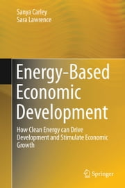 Energy-Based Economic Development - How Clean Energy can Drive Development and Stimulate Economic Growth ebook by Sanya Carley,Sara Lawrence