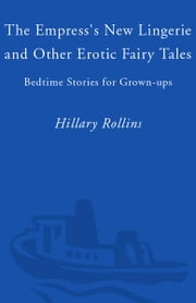 The Empress's New Lingerie and Other Erotic Fairy Tales - Bedtime Stories for Grown-Ups ebook by Hillary Rollins