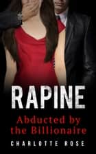Rapine - Abducted by the Billionaire ebook by Charlotte Rose