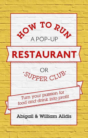 How To Run A Pop-Up Restaurant or Supper Club - Turn Your Passion For Food and Drink Into Profit eBook by Abigail Alldis,William Aldis