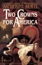 Two Crowns for America - A Novel ebook by Katherine Kurtz