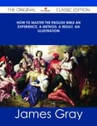 How To Master The English Bible An Experience, A Method, A Result, An Illustration - The Original Classic Edition ebook by James Gray