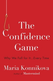 The Confidence Game - Why We Fall for It . . . Every Time ebook by Maria Konnikova