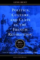 Politics, Culture, and Class in the French Revolution - Twentieth Anniversary Edition, With a New Preface ebook by Lynn Hunt