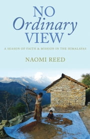 No Ordinary View - A Season of Faith and Mission in the Himalayas ebook by Naomi Reed