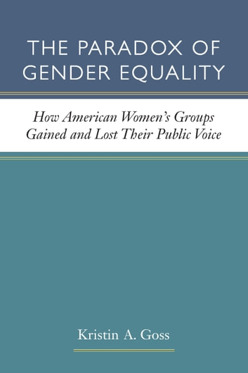 The Paradox of Gender Equality - How American Women's Groups Gained and Lost Their Public Voice ebook by Kristin A Goss