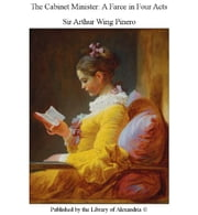 The Cabinet Minister: A Farce in Four Acts ebook by Sir Arthur Wing Pinero