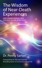 Wisdom of Near-Death Experiences ebook by Penny Sartori,Pim van Lommel