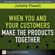 When You and Your Customers Make the Products Together ebook by Juliette Powell