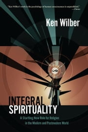 Integral Spirituality - A Startling New Role for Religion in the Modern and Postmodern World ebook by Ken Wilber