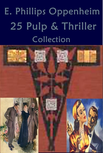 Complete Phillips Oppenheim Mystery Romance Thriller Anthologies eBook by Phillips Oppenheim