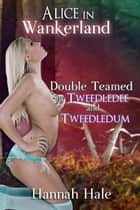 Alice in Wankerland- Double Teamed by Tweedledee & Tweedledum ebook by Hannah Hale