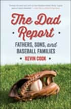 The Dad Report: Fathers, Sons, and Baseball Families ebook by Kevin Cook