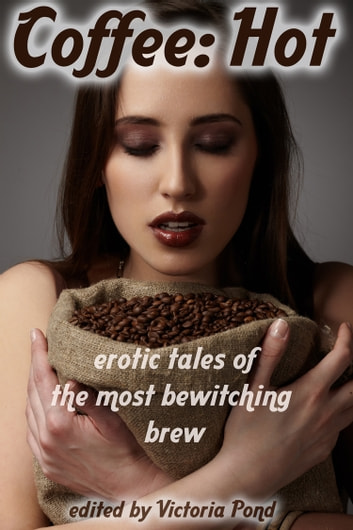 Coffee: Hot - Erotic Tales of the Most Bewitching Brew ebook by Victoria Pond