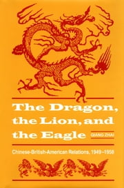 The Lion, the Dragon, and the Eagle - Chinese-British-American Relations, 1949-1959 ebook by Qiang Zhai