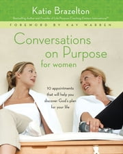 Conversations on Purpose for Women - 10 Appointments That Will Help You Discover God's Plan for Your Life ebook by Katherine Brazelton,Warren