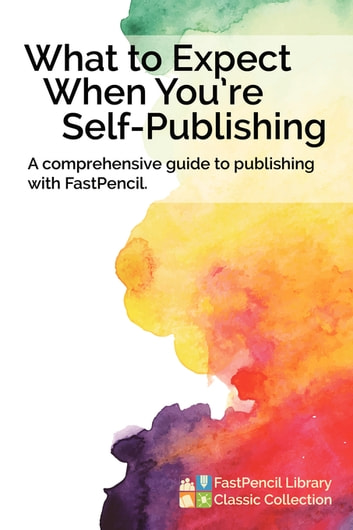 What to Expect When You're Self-Publishing - A comprehensive guide to publishing with FastPencil ebook by FastPencil Library