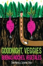 Buenas noches, vegetales/Goodnight, Veggies (bilingual) ebook by Diana Murray, Zachariah OHora