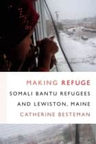 Making Refuge - Somali Bantu Refugees and Lewiston, Maine ebook by Catherine Besteman