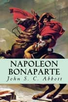Napoleon Bonaparte ebook by John S.C. Abbott