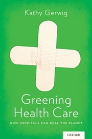 Greening Health Care: How Hospitals Can Heal the Planet ebook by Kathy Gerwig