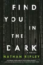 Find You in the Dark - A Novel ebook by Nathan Ripley