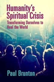 Humanity's Spiritual Crisis - Transforming Ourselves to Heal the World ebook by Paul Brunton