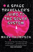 A Space Traveller's Guide To The Solar System ebook by Mark Thompson