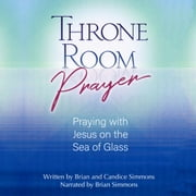 Throne Room Prayer - Praying with Jesus on the Sea of Glass audiobook by Brian Simmons, Candice Simmons