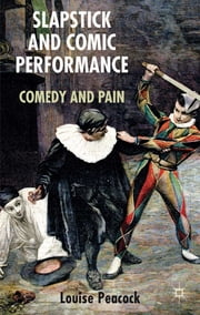 Slapstick and Comic Performance - Comedy and Pain ebook by Louise Peacock