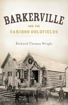 Barkerville and the Cariboo Goldfields ebook by Richard Thomas Wright