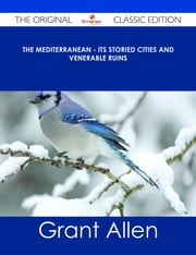 The Mediterranean - Its Storied Cities and Venerable Ruins - The Original Classic Edition ebook by Grant Allen