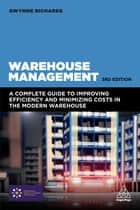 Warehouse Management - A Complete Guide to Improving Efficiency and Minimizing Costs in the Modern Warehouse ebook by Gwynne Richards
