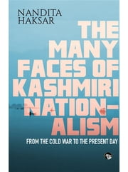 The Many Faces of Kashmiri Nationalism: From the Cold War to the Present Day ebook by Nandita Haksar