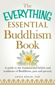 The Everything Essential Buddhism Book - A Guide to the Fundamental Beliefs and Traditions of Buddhism, Past and Present ebook by Arnie Kozak