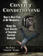 Convict Conditioning - How to Bust Free of All Weakness-Using the Lost Secrets of Supreme Survival Strength ebook by Wade,  Paul