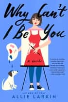 Why Can't I Be You - A Novel ebook by Allie Larkin