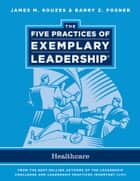 The Five Practices of Exemplary Leadership - Healthcare - General ebook by James M. Kouzes, Barry Z. Posner