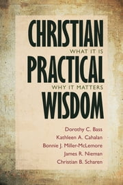 Christian Practical Wisdom - What It Is, Why It Matters ebook by Dorothy C. Bass,Kathleen A. Cahalan,Bonnie J. Miller-McLemore,James R. Nieman,Christian B. Scharen