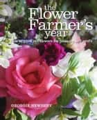 Flower Farmer's Year - How to Grow Cut Flowers for Pleasure and Profit ebook by Georgie Newbery