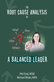 The Root Cause Analysis of a Balanced Leader ebook by Phil Ford, MSM; Michael Blisko, MHA
