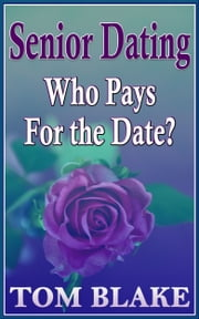 Senior Dating: Who Pays For The Date? ebook by Tom Blake