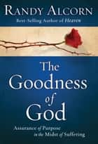 The Goodness of God - Assurance of Purpose in the Midst of Suffering ebook by Randy Alcorn