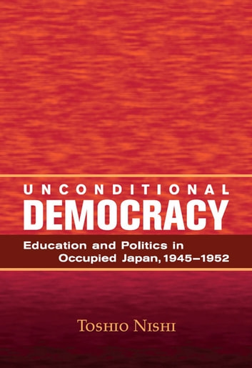 Unconditional Democracy - Education and Politics in Occupied Japan, 1945-1952 ebook by Toshio Nishi