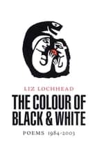 The Colour of Black and White - Poems 1984-2003 eBook by Liz Lochhead