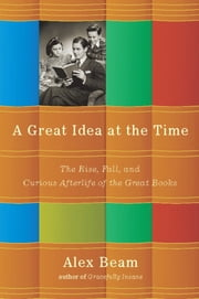 A Great Idea at the Time - The Rise, Fall, and Curious Afterlife of the Great Books ebook by Alex Beam