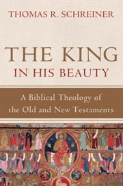 King in His Beauty, The - A Biblical Theology of the Old and New Testaments ebook by Thomas R. Schreiner